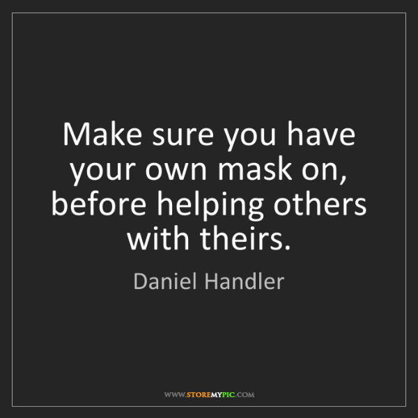 Daniel Handler: Make sure you have your own mask on, before helping others...