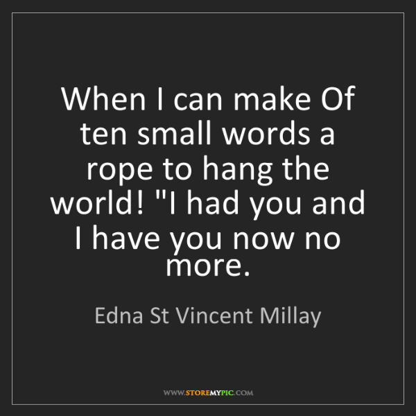 Edna St Vincent Millay: When I can make Of ten small words a rope to hang the...