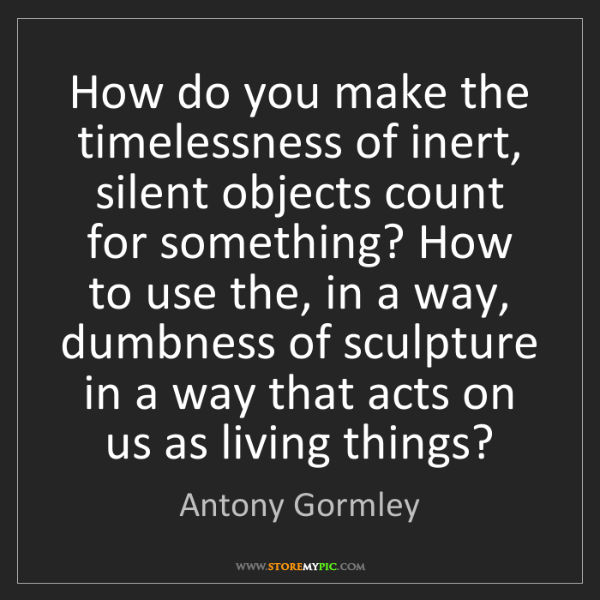 Antony Gormley: How do you make the timelessness of inert, silent objects...