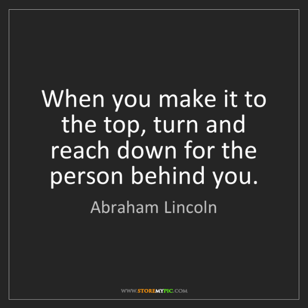 Abraham Lincoln: When you make it to the top, turn and reach down for...