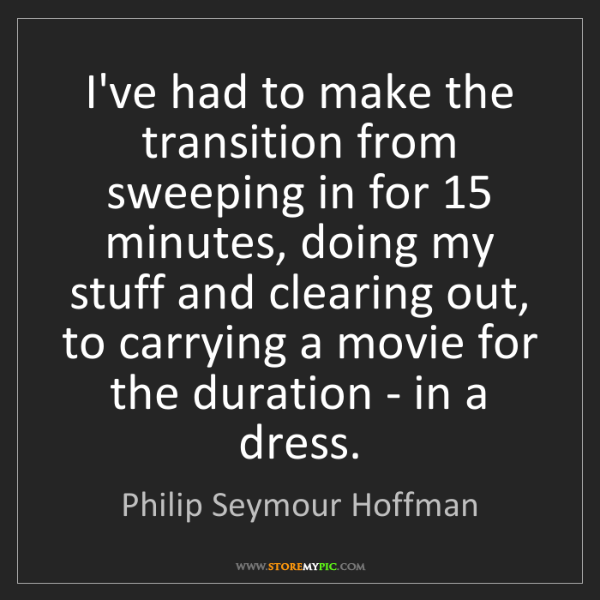 Philip Seymour Hoffman: I've had to make the transition from sweeping in for...