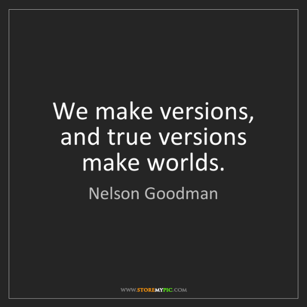 Nelson Goodman: We make versions, and true versions make worlds.