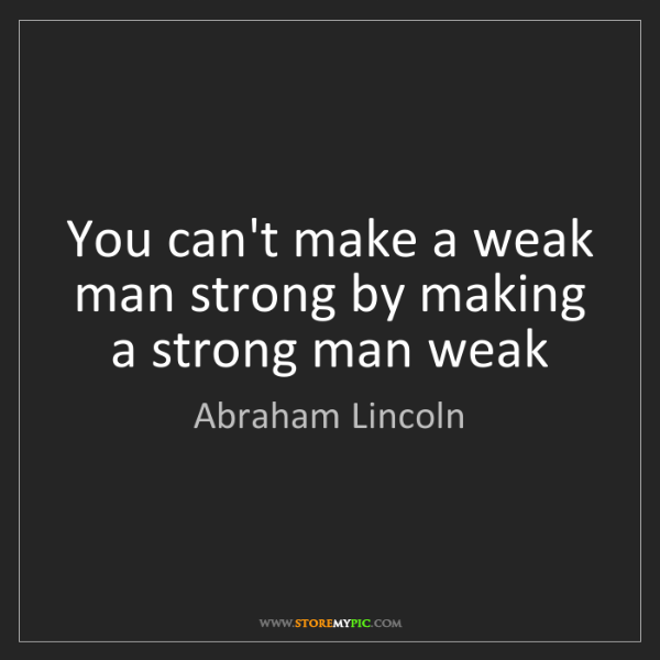 Abraham Lincoln: You can't make a weak man strong by making a strong man...