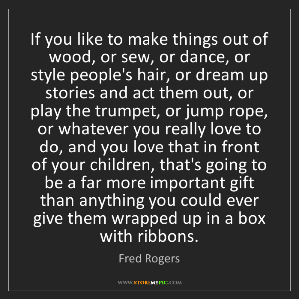 Fred Rogers: If you like to make things out of wood, or sew, or dance,...