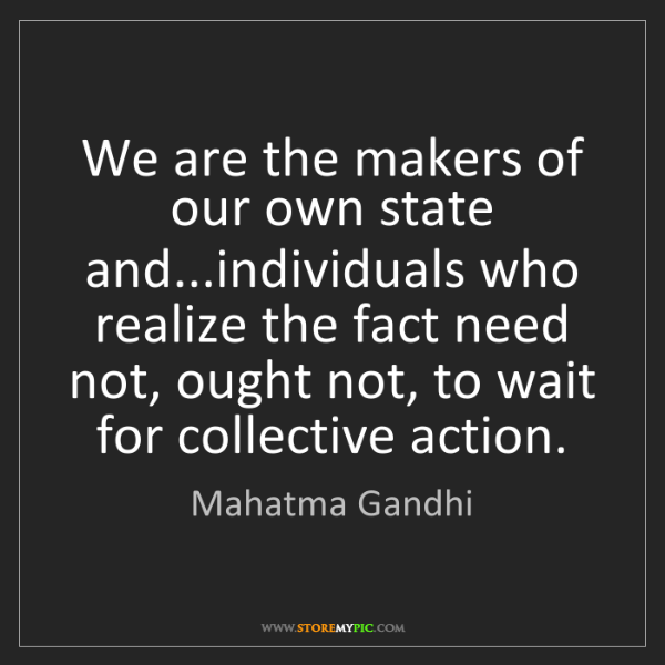 Mahatma Gandhi: We are the makers of our own state and...individuals...
