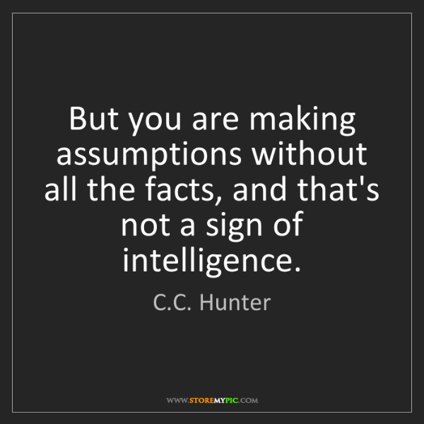 C.C. Hunter: But you are making assumptions without all the facts,...