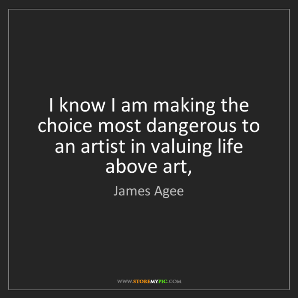 James Agee: I know I am making the choice most dangerous to an artist...