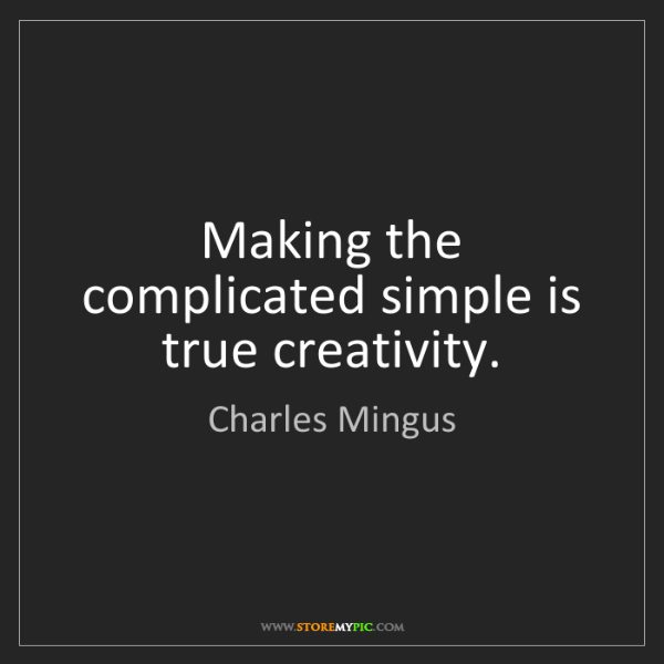 Charles Mingus: Making the complicated simple is true creativity.