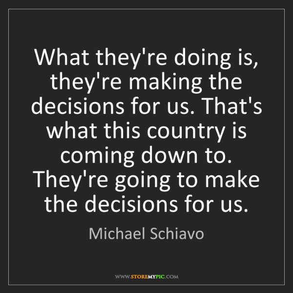 Michael Schiavo: What they're doing is, they're making the decisions for...