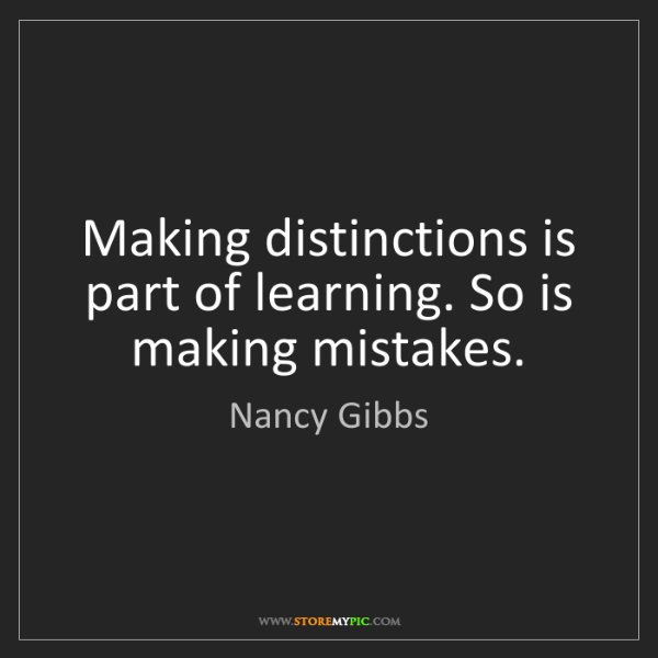Nancy Gibbs: Making distinctions is part of learning. So is making...