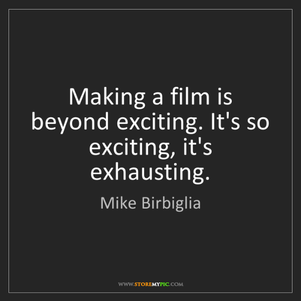 Mike Birbiglia: Making a film is beyond exciting. It's so exciting, it's...