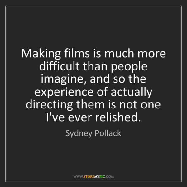 Sydney Pollack: Making films is much more difficult than people imagine,...