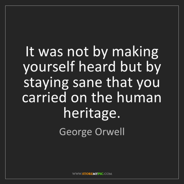 George Orwell: It was not by making yourself heard but by staying sane...