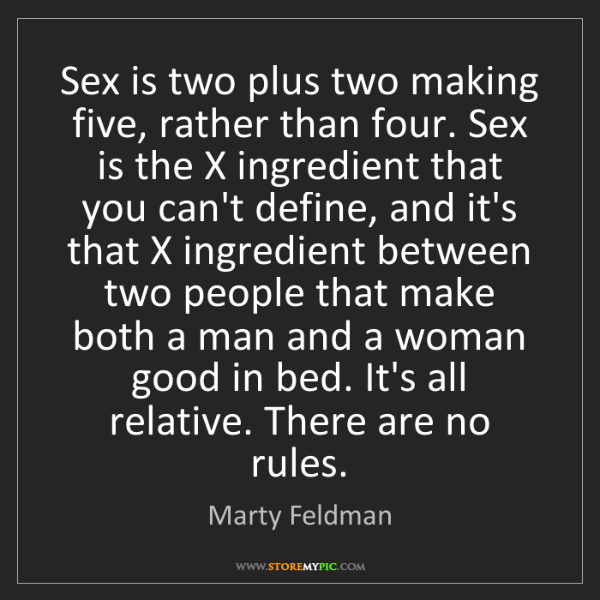 Marty Feldman: Sex is two plus two making five, rather than four. Sex...