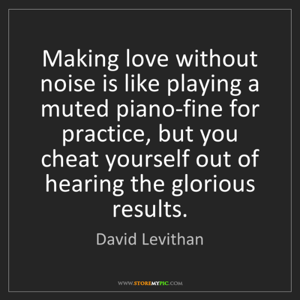 David Levithan: Making love without noise is like playing a muted piano-fine...