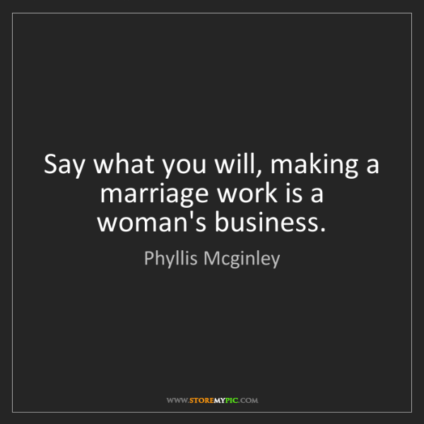 Phyllis Mcginley: Say what you will, making a marriage work is a woman's...