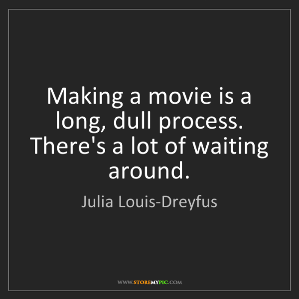 Julia Louis-Dreyfus: Making a movie is a long, dull process. There's a lot...