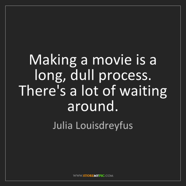 Julia Louisdreyfus: Making a movie is a long, dull process. There's a lot...