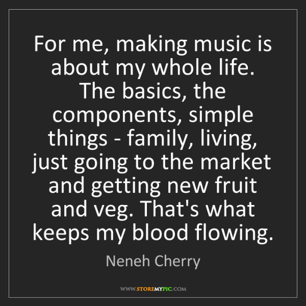 Neneh Cherry: For me, making music is about my whole life. The basics,...