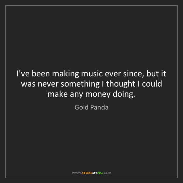 Gold Panda: I've been making music ever since, but it was never something...