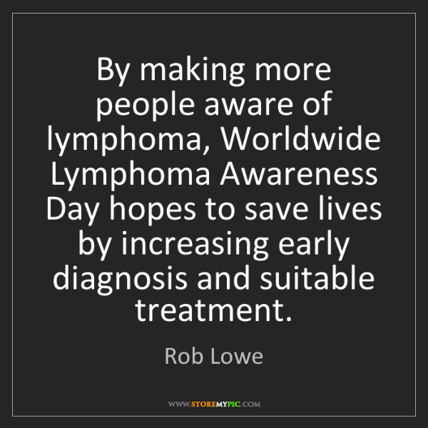 Rob Lowe: By making more people aware of lymphoma, Worldwide Lymphoma...