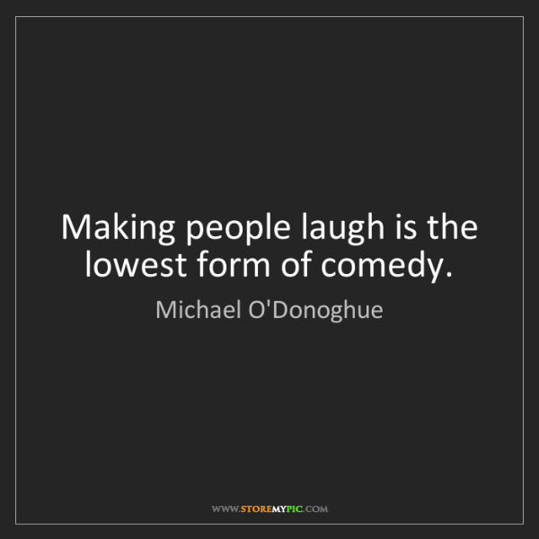 Michael O'Donoghue: Making people laugh is the lowest form of comedy.