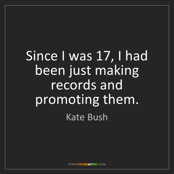 Kate Bush: Since I was 17, I had been just making records and promoting...