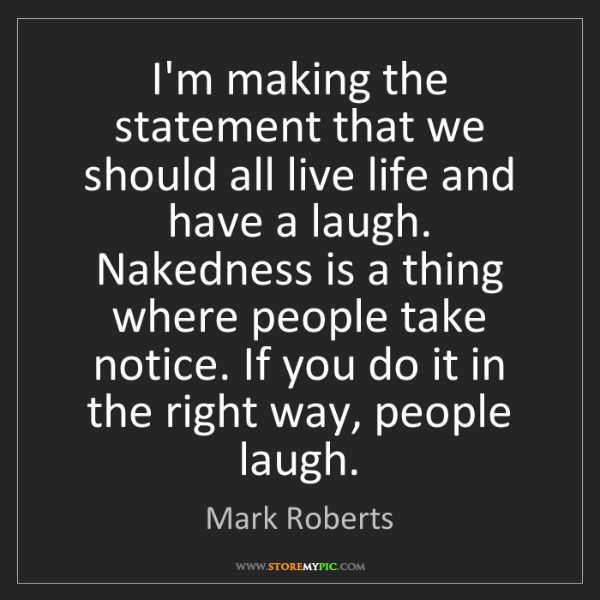 Mark Roberts: I'm making the statement that we should all live life...