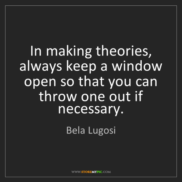 Bela Lugosi: In making theories, always keep a window open so that...