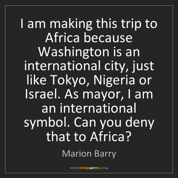 Marion Barry: I am making this trip to Africa because Washington is...