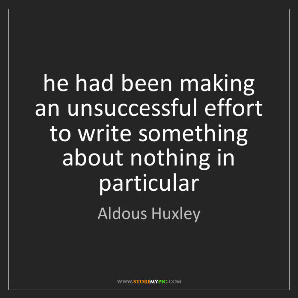 Aldous Huxley: he had been making an unsuccessful effort to write something...