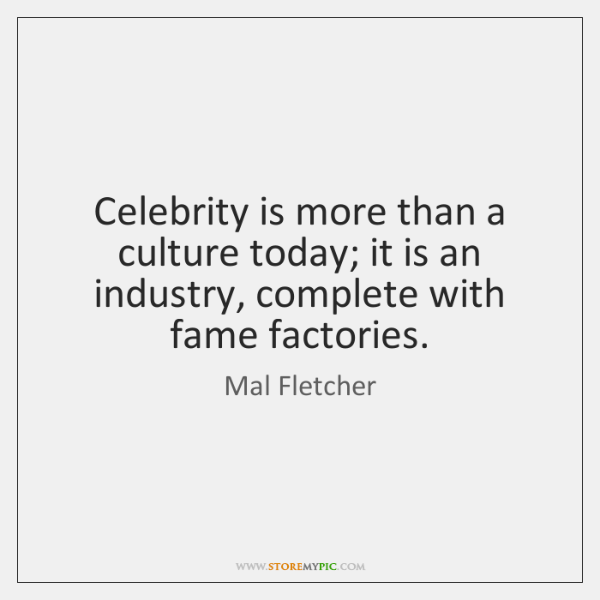 Celebrity is more than a culture today; it is an industry, complete ...