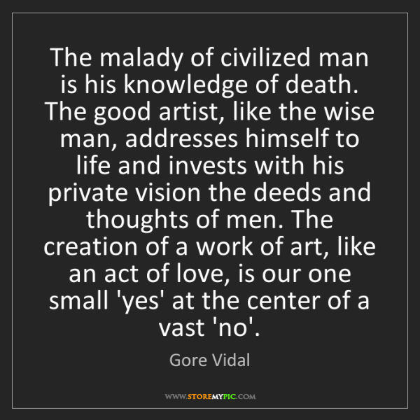Gore Vidal: The malady of civilized man is his knowledge of death....
