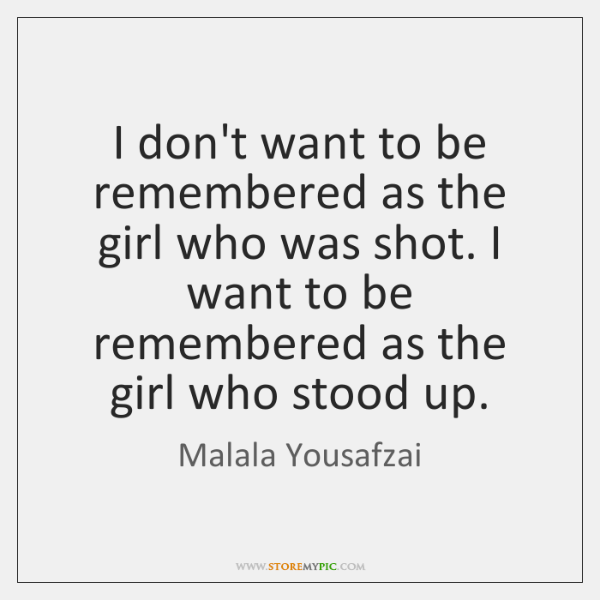 I don't want to be remembered as the girl who was shot. ...