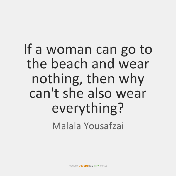If a woman can go to the beach and wear nothing, then ...