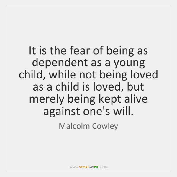 It is the fear of being as dependent as a young child, ...