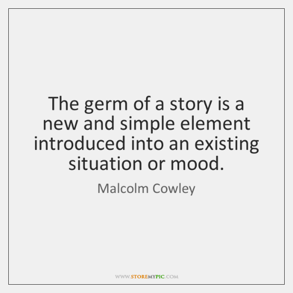 The germ of a story is a new and simple element introduced ...