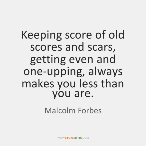 Keeping score of old scores and scars, getting even and one-upping, always ...