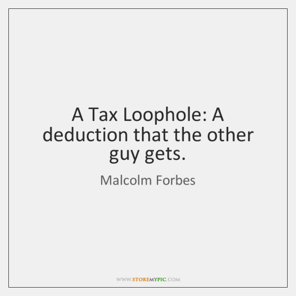 A Tax Loophole: A deduction that the other guy gets.