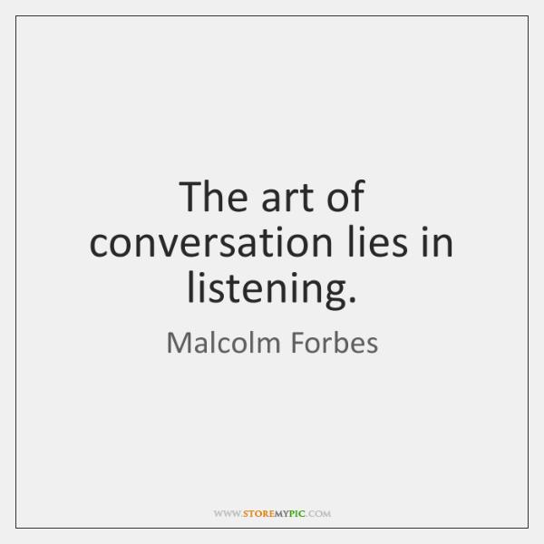 The art of conversation lies in listening.