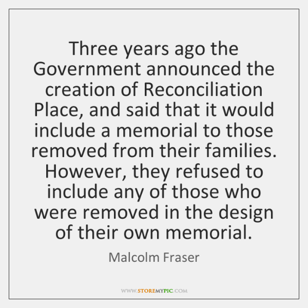 Three years ago the Government announced the creation of Reconciliation Place, and ...