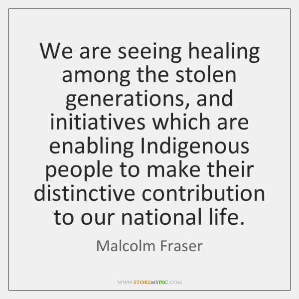 We are seeing healing among the stolen generations, and initiatives which are ...