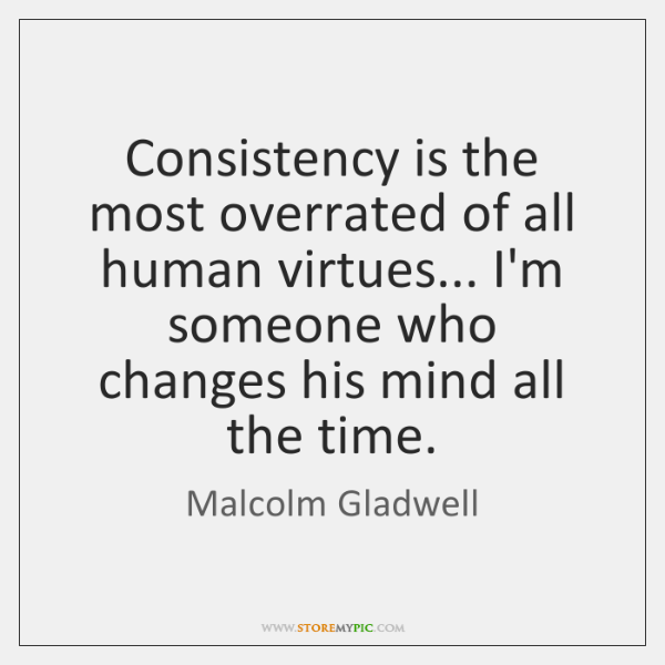 Consistency is the most overrated of all human virtues... I'm someone who ...