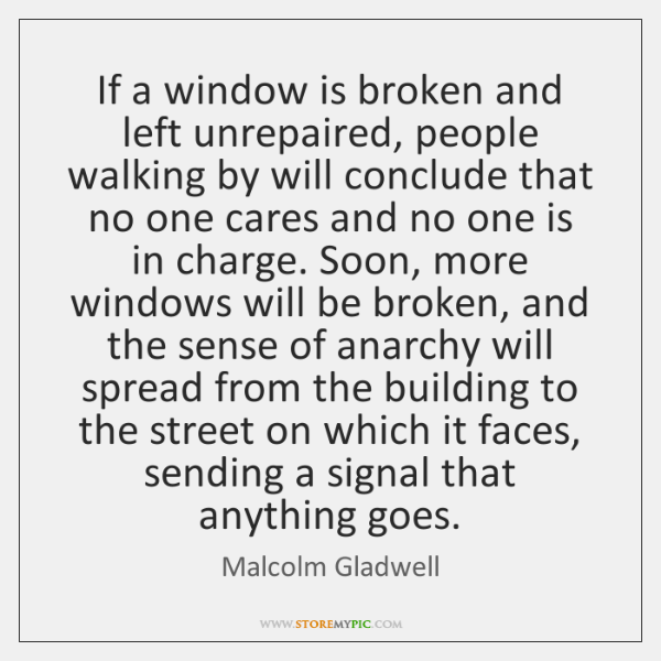 If a window is broken and left unrepaired, people walking by will ...