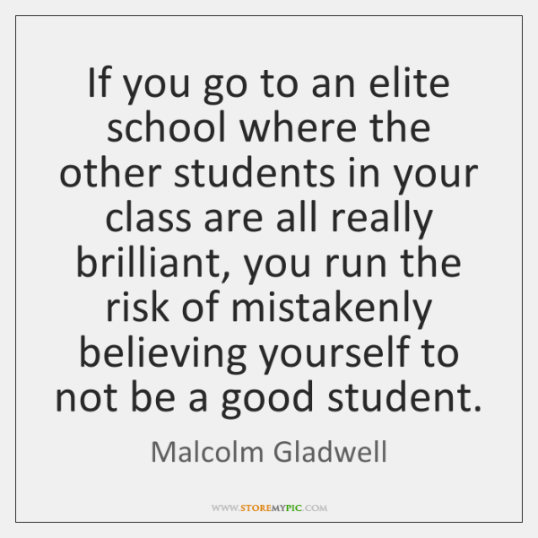 If you go to an elite school where the other students in ...