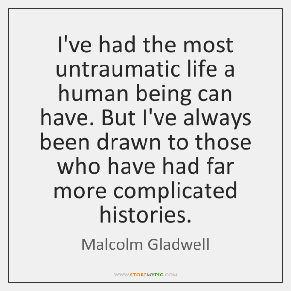 I've had the most untraumatic life a human being can have. But ...