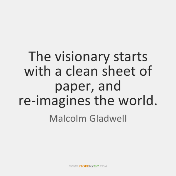 The visionary starts with a clean sheet of paper, and re-imagines the ...