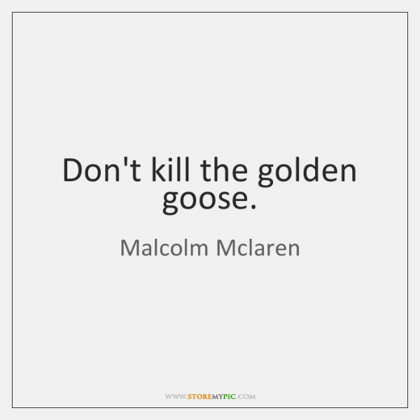 Don't kill the golden goose.
