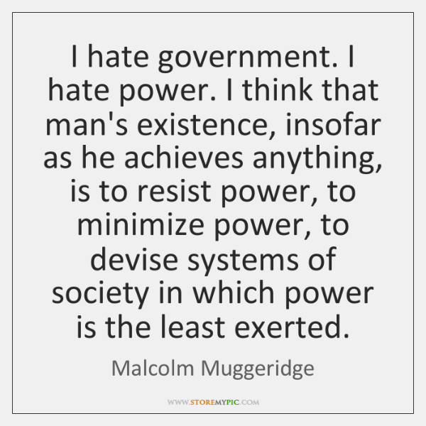 I hate government. I hate power. I think that man's existence, insofar ...
