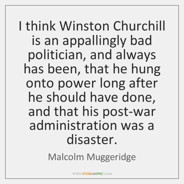 I think Winston Churchill is an appallingly bad politician, and always has ...